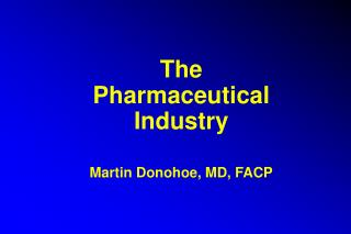 The Pharmaceutical Industry Martin Donohoe, MD, FACP
