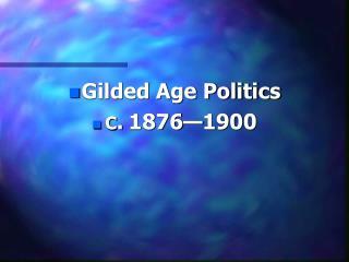 Gilded Age Politics  C . 1876�1900