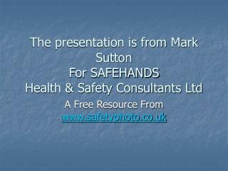 The presentation is from  Mark Sutton For SAFEHANDS  Health & Safety Consultants Ltd
