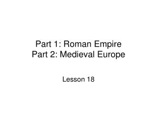 Part 1: Roman Empire Part 2: Medieval Europe