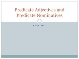 Predicate Adjectives and Predicate Nominatives