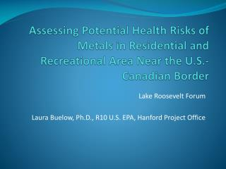 Lake Roosevelt Forum Laura Buelow, Ph.D., R10 U.S. EPA, Hanford Project Office