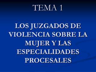 TEMA 1 LOS JUZGADOS DE VIOLENCIA SOBRE LA MUJER Y LAS ESPECIALIDADES PROCESALES