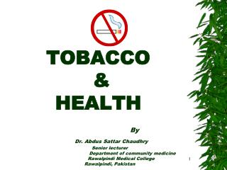 TOBACCO     HEALTH      By    Dr. Abdus Sattar Chaudhry  Senior lecturer    Department of community medicine   Rawalpind