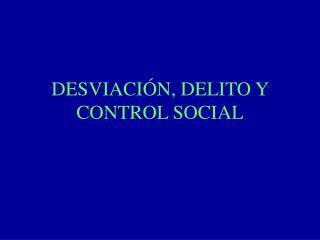 DESVIACIÓN, DELITO Y CONTROL SOCIAL