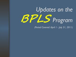 Updates on the  BPLS Program (Period Covered: April 1 - July 31, 2011)
