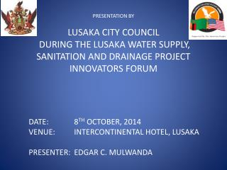 DATE: 		8 TH  OCTOBER, 2014	 VENUE:	INTERCONTINENTAL HOTEL, LUSAKA PRESENTER:	EDGAR C. MULWANDA