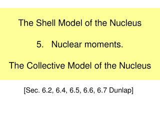 The Shell Model of the Nucleus 5.   Nuclear moments. The Collective Model of the Nucleus