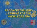 RE-CONCEPTUALISING LEARNING FOR THE KNOWLEDGE ERA