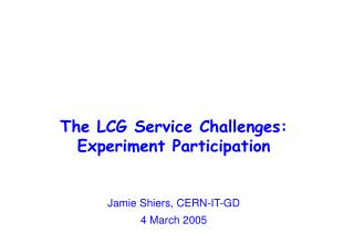 The LCG Service Challenges:  Experiment Participation Jamie Shiers, CERN-IT-GD 4 March 2005