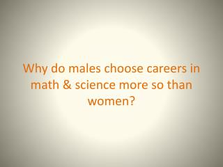 Why do males choose careers in math & science more so than women?