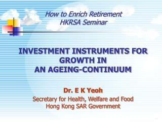How to Enrich Retirement HKRSA Seminar INVESTMENT INSTRUMENTS FOR GROWTH IN  AN AGEING-CONTINUUM