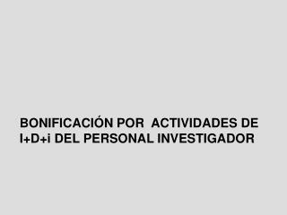 BONIFICACI N POR  ACTIVIDADES DE IDi DEL PERSONAL INVESTIGADOR