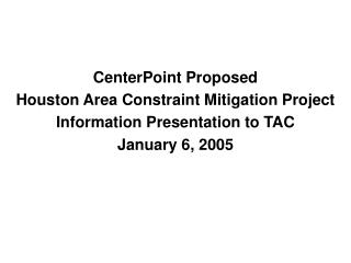 CenterPoint Proposed Houston Area Constraint Mitigation Project Information Presentation to TAC