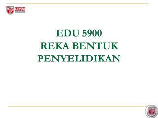EDU 5900 REKA BENTUK PENYELIDIKAN