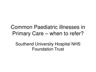 Common Paediatric illnesses in Primary Care � when to refer?