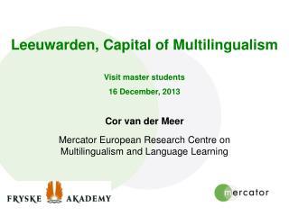 Leeuwarden, Capital of Multilingualism Visit master students 16 December, 2013