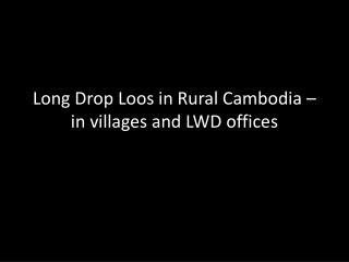Long Drop Loos in Rural Cambodia – in villages and LWD offices