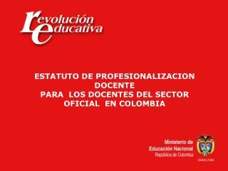 ESTATUTO DE PROFESIONALIZACION DOCENTE PARA  LOS DOCENTES DEL SECTOR OFICIAL  EN COLOMBIA