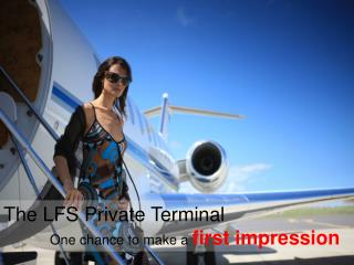 The LFS Private Terminal One chance to make a first impression