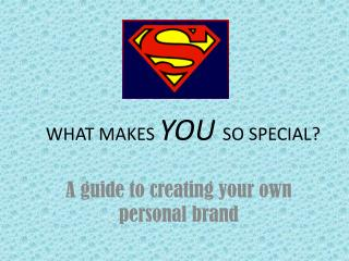 WHAT MAKES  YOU SO SPECIAL?