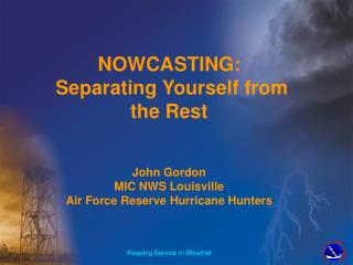 NOWCASTING:  Separating Yourself from the Rest  John Gordon  MIC NWS Louisville