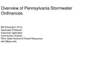 Overview of Pennsylvania Stormwater Ordinances   Bill Elmendorf, Ph.D. Associate Professor  Extension Specialist Communi