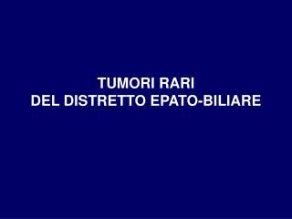 TUMORI RARI  DEL DISTRETTO EPATO-BILIARE