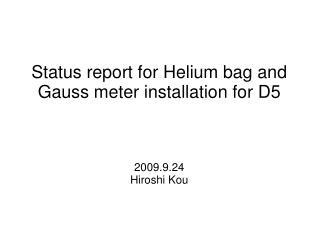 Status report for Helium bag and Gauss meter installation for D5 2009.9.24 Hiroshi Kou