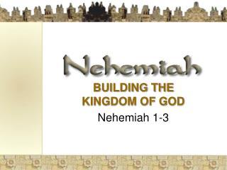 BUILDING THE KINGDOM OF GOD  Nehemiah 1-3