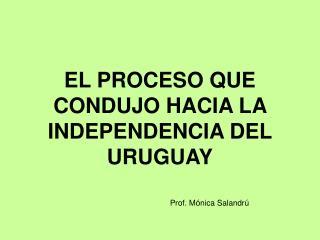 EL PROCESO QUE CONDUJO HACIA LA INDEPENDENCIA DEL URUGUAY