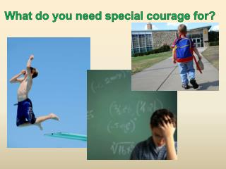 What do you need special courage for?