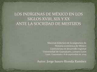 LOS INDÍGENAS DE MÉXICO EN LOS SIGLOS XVIII, XIX Y XX  ANTE LA SOCIEDAD DE MESTIZOS