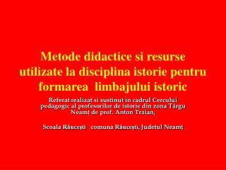 Metode didactice  si resurse  utilizate la disciplina istorie pentru formarea  limbajului istoric