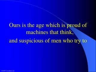 Ours is the age which is proud of machines that think, and suspicious of men who try to