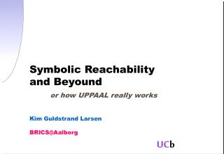 Symbolic Reachability and Beyound or how UPPAAL really works Kim Guldstrand Larsen BRICS@Aalborg