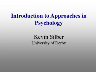 Introduction to Approaches in Psychology Kevin Silber University of Derby