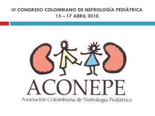 IV CONGRESO COLOMBIANO DE NEFROLOGÍA PEDIÁTRICA  15 – 17 ABRIL 2010