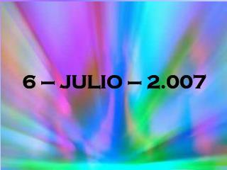 6 – JULIO – 2.007