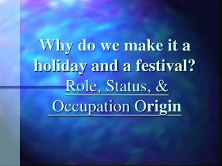 Why do we make it a holiday and a festival? Role, Status, &  Occupation O rigin