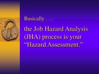 Basically . . . the Job Hazard Analysis (JHA) process is your  �Hazard Assessment.�
