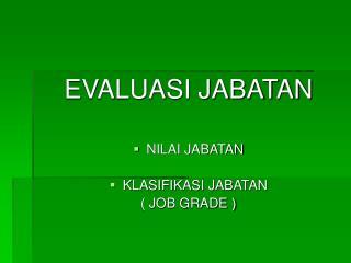 EVALUASI JABATAN NILAI JABATAN  KLASIFIKASI JABATAN  ( JOB GRADE )