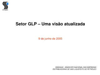 Setor GLP – Uma visão atualizada 9 de junho de 2005  SINDIGAS - SINDICATO NACIONAL DAS EMPRESAS