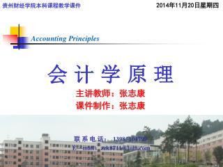 会 计 学 原 理 主讲教师:张志康 课件制作:张志康 联 系 电 话:   13985104799   E—mail : zzk8711@tom