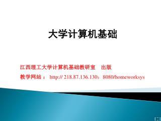 江西理工大学计算机基础教研室 出版 教学网站 :  218.87.136.130 : 8080/homeworksys