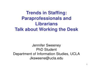 Trends in Staffing: Paraprofessionals and Librarians  Talk about Working the Desk    Jennifer Sweeney PhD Student Depart