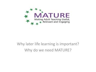 Why later life learning is important? Why do we need MATURE?