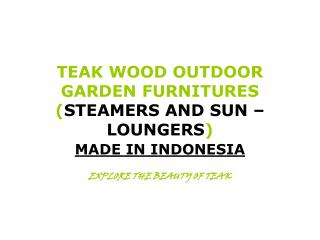 TEAK WOOD OUTDOOR GARDEN FURNITURES ( STEAMERS AND SUN – LOUNGERS )