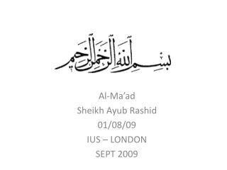 Al-Ma'ad Sheikh Ayub Rashid 01/08/09 IUS – LONDON SEPT 2009