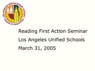 Reading First Action Seminar Los Angeles Unified Schools March 31, 2005